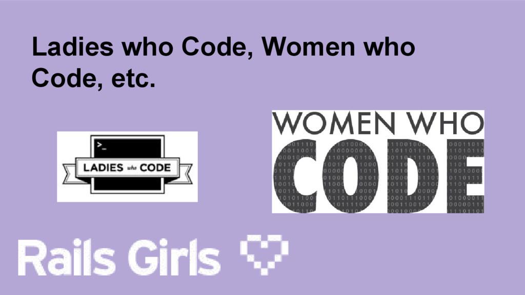 Ladies who Code, Women who Code, etc.