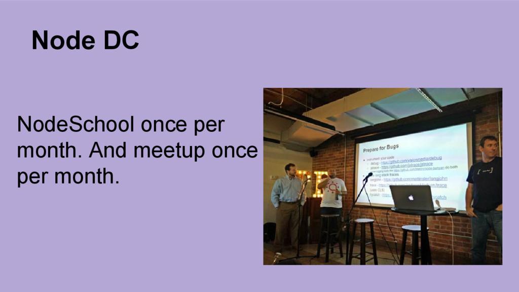 Node DC NodeSchool once per month. And meetup o...