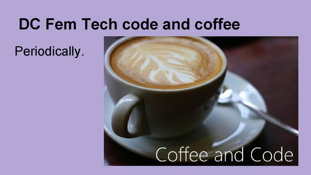 DC Fem Tech code and coffee Periodically.