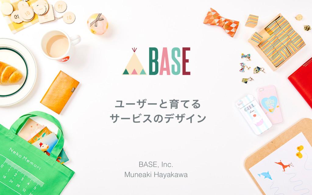 ϢʔβʔͱҭͯΔ αʔϏεͷσβΠϯ Muneaki Hayakawa BASE, Inc.
