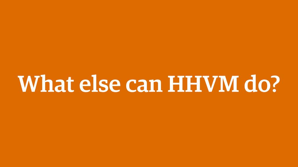 What else can HHVM do?