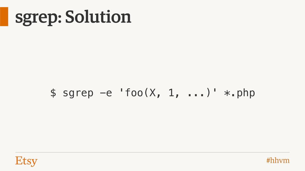 #hhvm sgrep: Solution $ sgrep -e 'foo(X, 1, ......