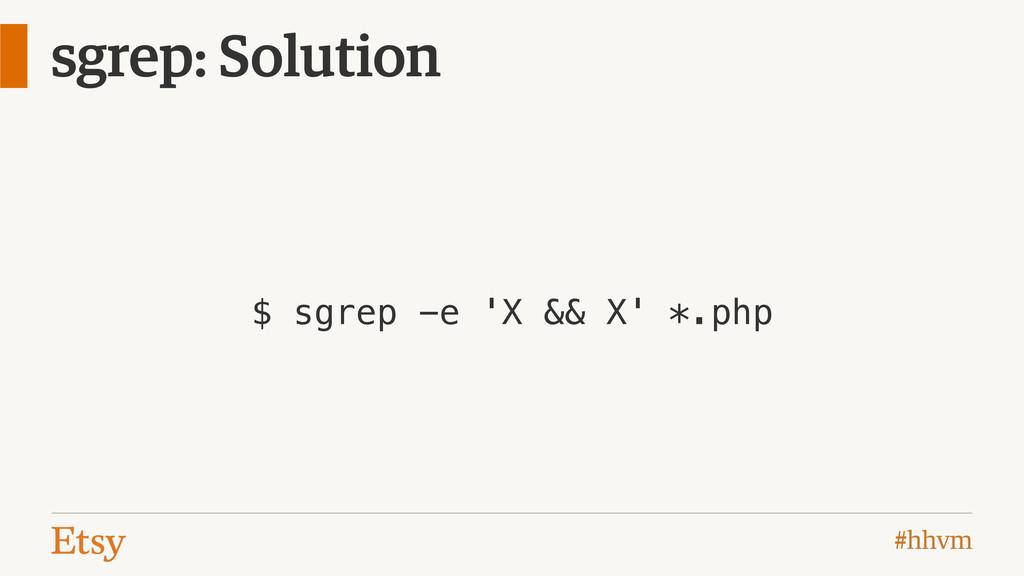 #hhvm sgrep: Solution $ sgrep -e 'X && X' *.php