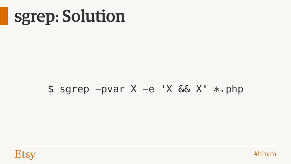 #hhvm sgrep: Solution $ sgrep -pvar X -e 'X && ...