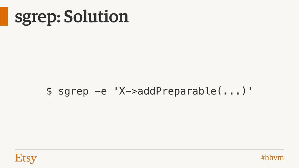 #hhvm sgrep: Solution $ sgrep -e 'X->addPrepara...