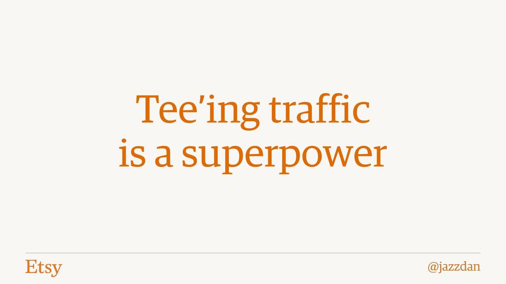 @jazzdan Tee'ing traffic is a superpower