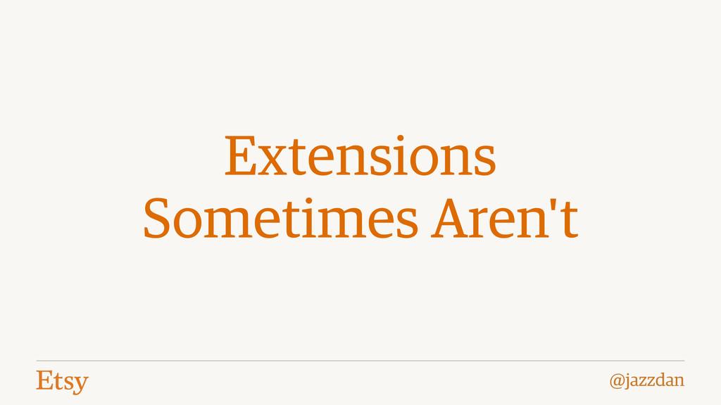@jazzdan Extensions Sometimes Aren't