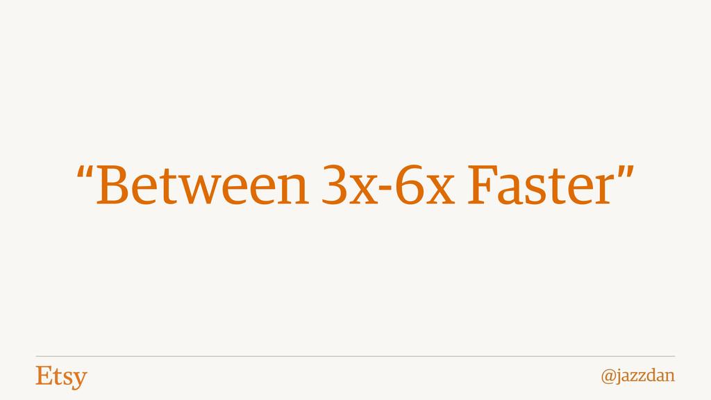 "@jazzdan ""Between 3x-6x Faster"""