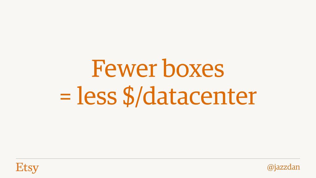 @jazzdan Fewer boxes = less $/datacenter