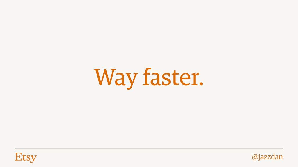 @jazzdan Way faster.