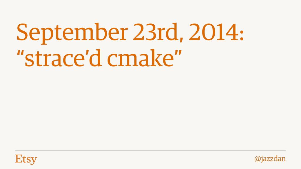 """@jazzdan September 23rd, 2014: """"strace'd cmake"""""""