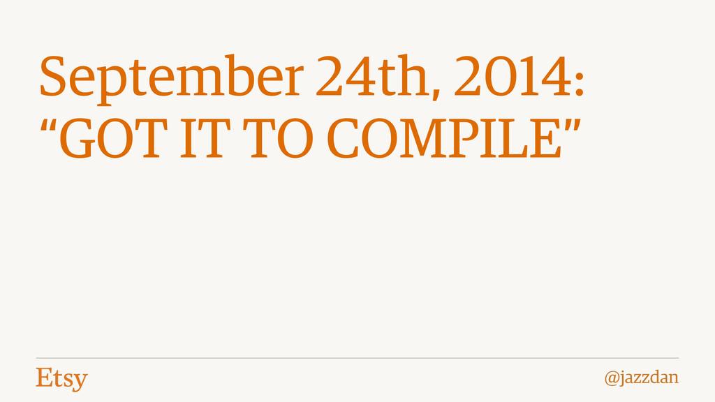 "@jazzdan September 24th, 2014: ""GOT IT TO COMPI..."