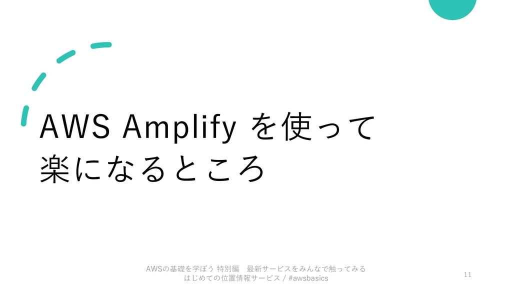 AWS Amplify を使って 楽になるところ AWSの基礎を学ぼう 特別編 最新サービスを...