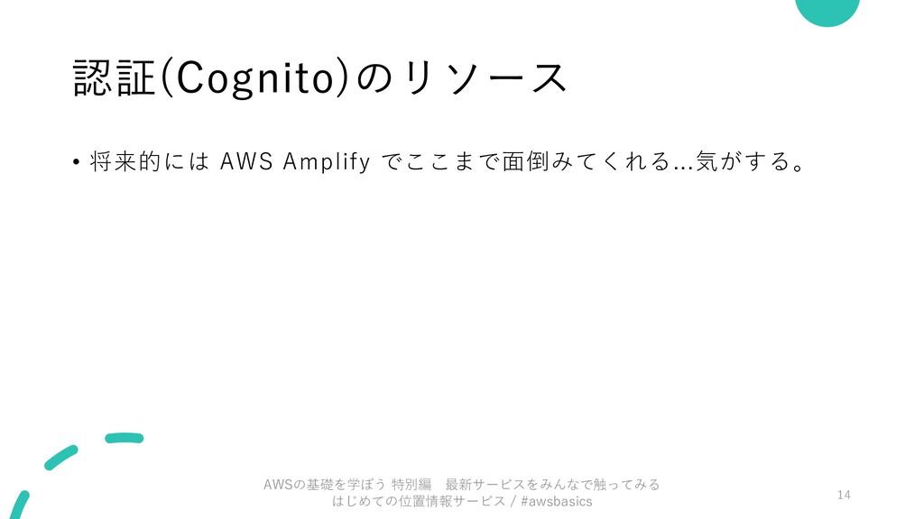 認証(Cognito)のリソース • 将来的には AWS Amplify でここまで⾯倒みてく...