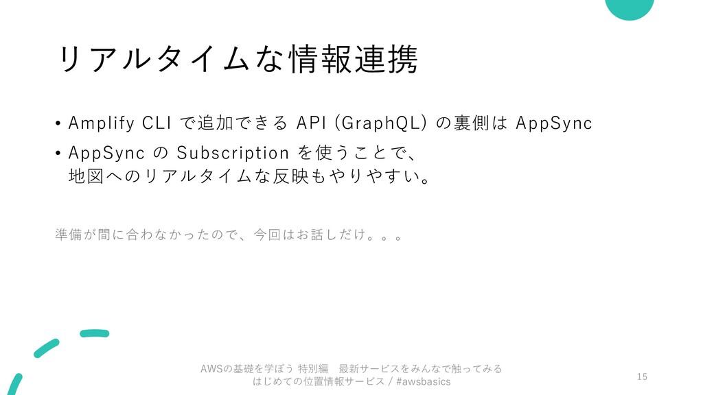 リアルタイムな情報連携 • Amplify CLI で追加できる API (GraphQL) ...