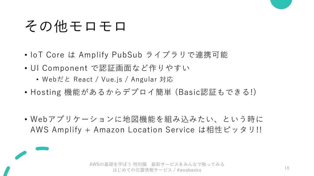 その他モロモロ • IoT Core は Amplify PubSub ライブラリで連携可能 ...