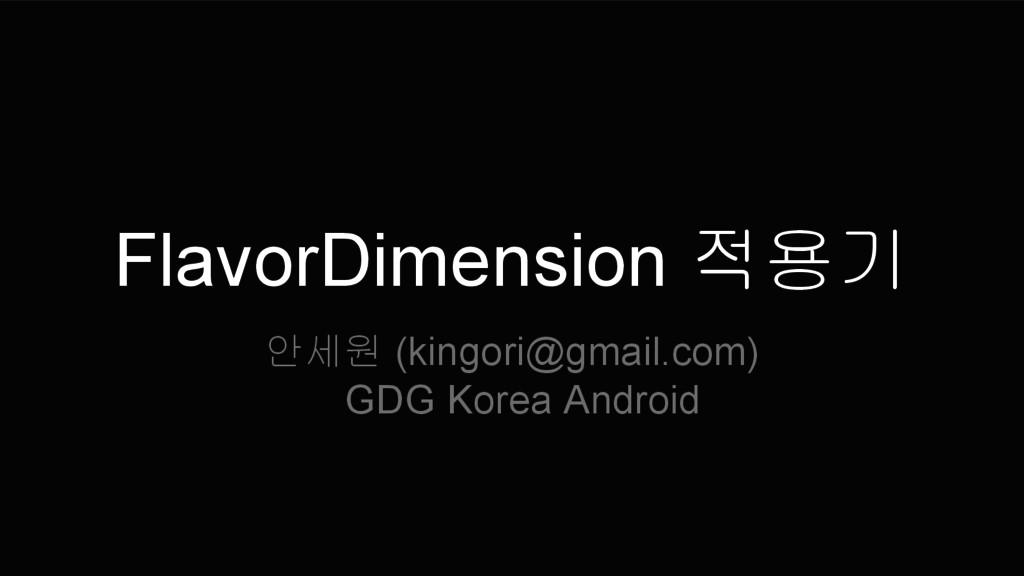 FlavorDimension 적용기 안세원 (kingori@gmail.com) GDG...