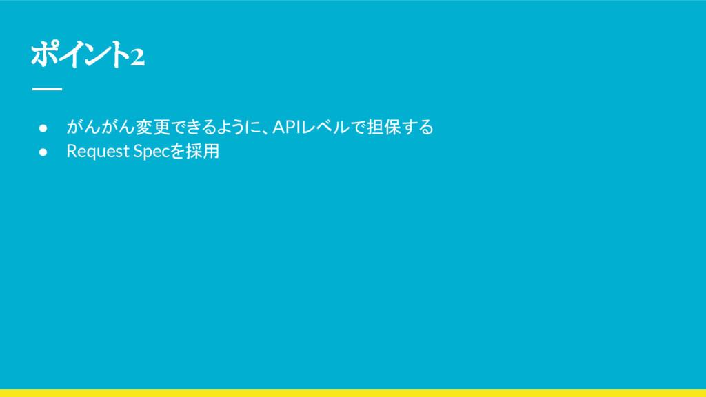 ポイント2 ● がんがん変更できるように、APIレベルで担保する ● Request Spec...