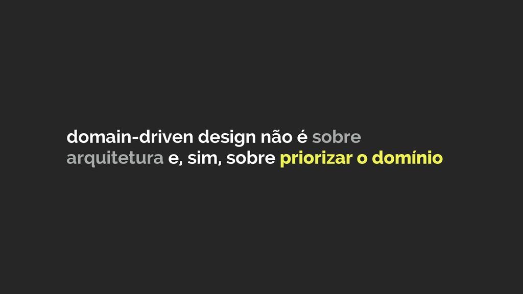 domain-driven design não é sobre arquitetura e,...