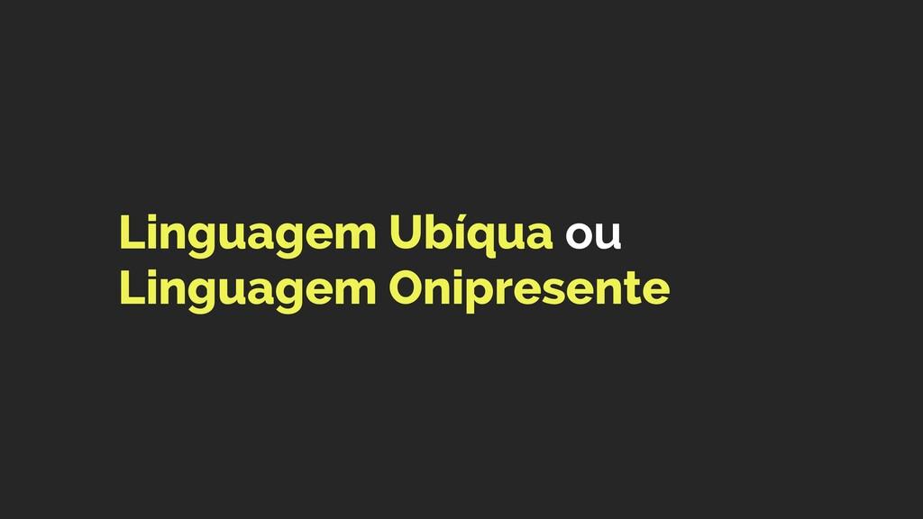 Linguagem Ubíqua ou Linguagem Onipresente