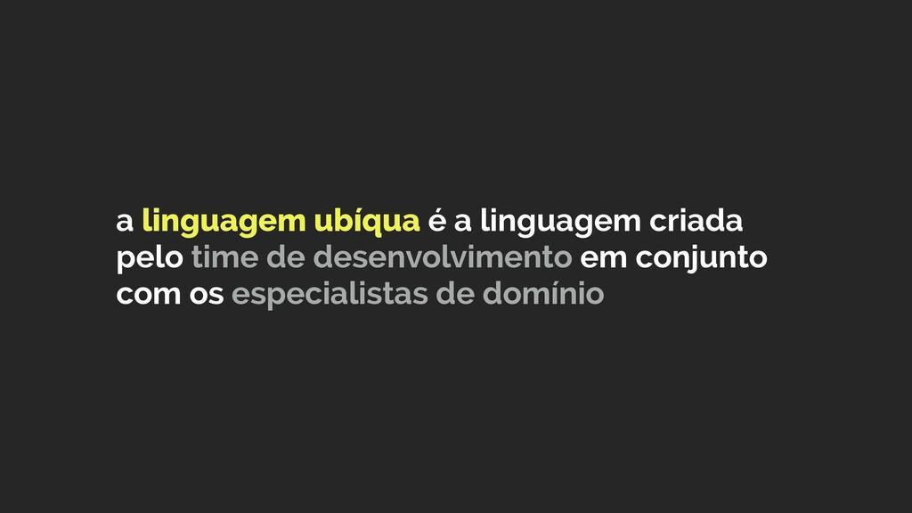 a linguagem ubíqua é a linguagem criada pelo ti...