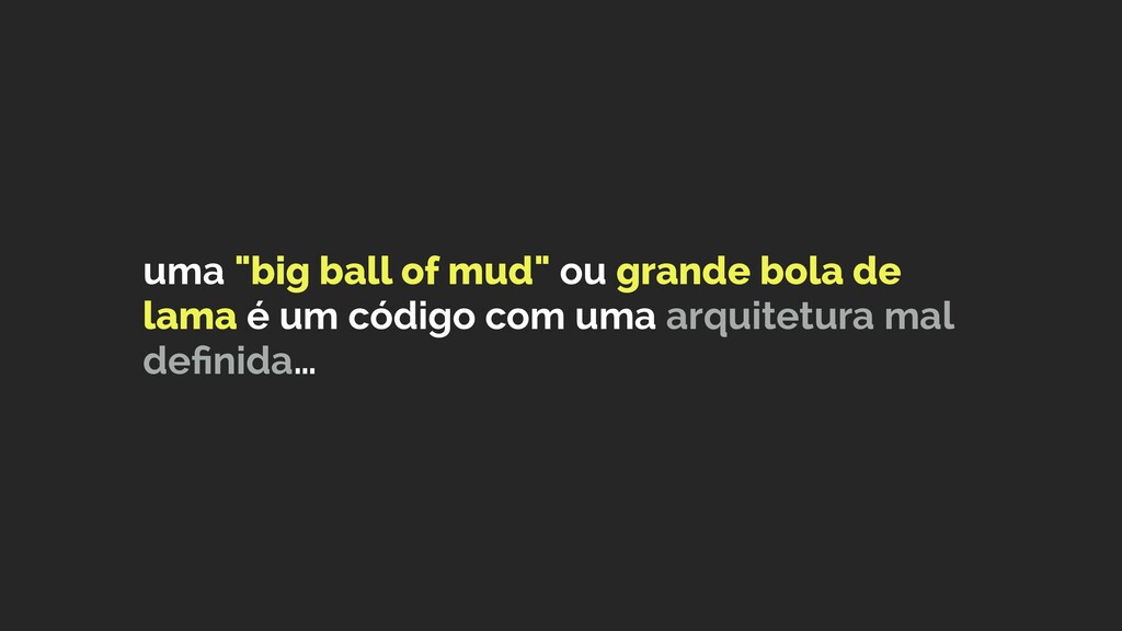 "uma ""big ball of mud"" ou grande bola de lama é ..."