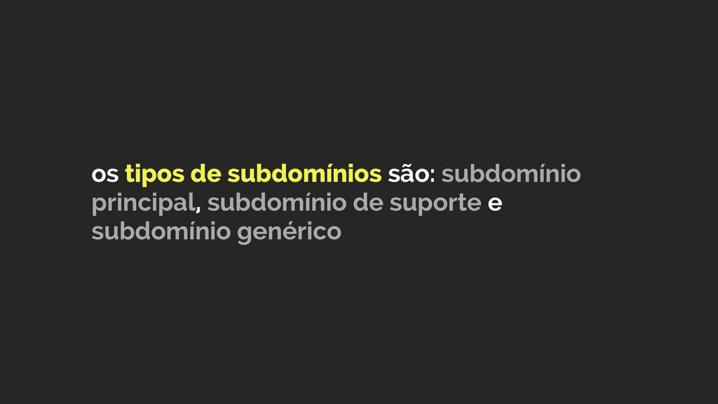 os tipos de subdomínios são: subdomínio princip...