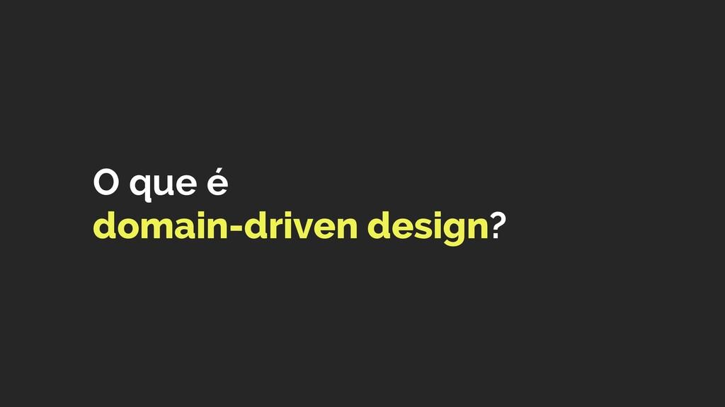 O que é  domain-driven design?