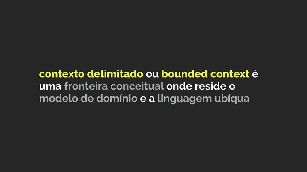 contexto delimitado ou bounded context é uma fr...