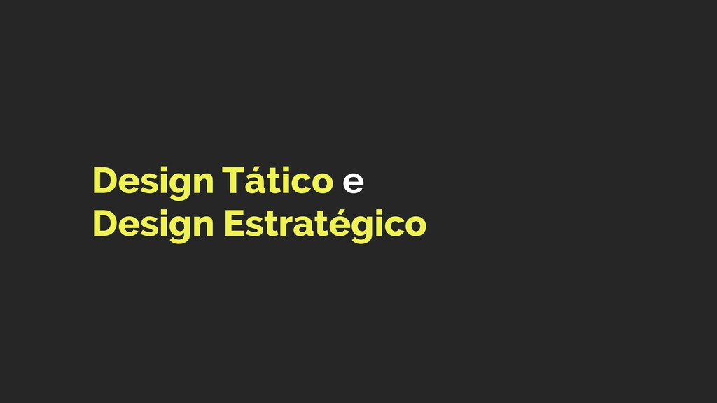 Design Tático e  Design Estratégico