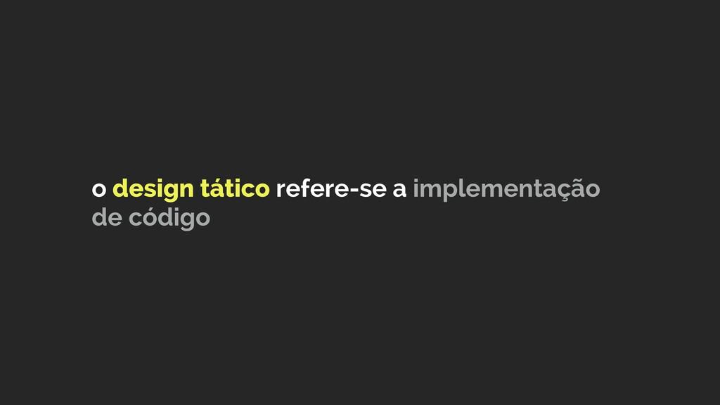 o design tático refere-se a implementação de có...