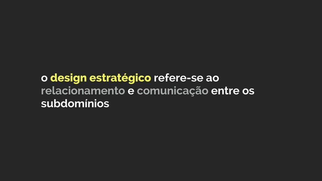 o design estratégico refere-se ao relacionament...