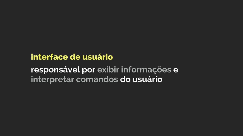 interface de usuário  responsável por exibir ...
