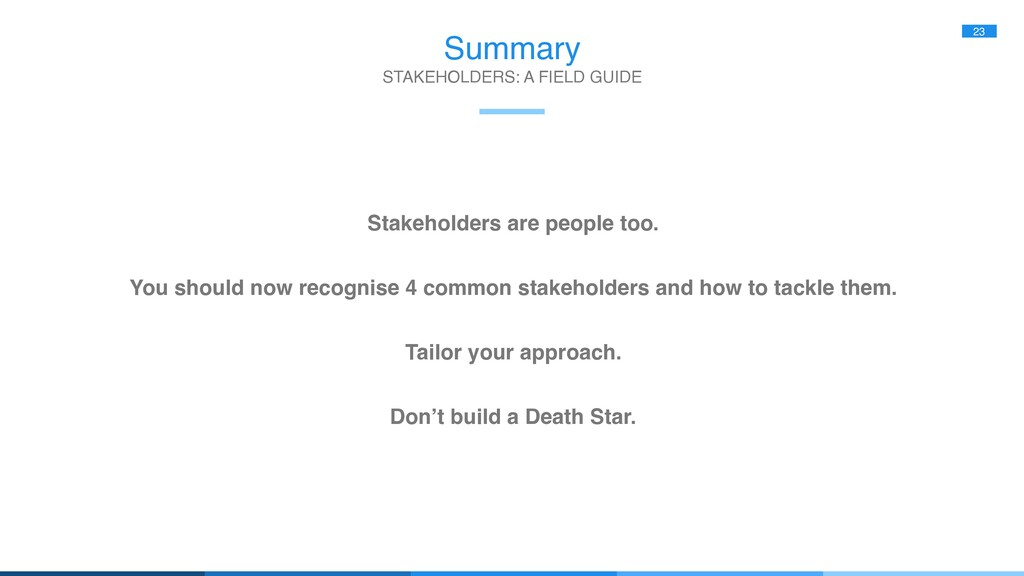 Summary 23 Stakeholders are people too. You sho...