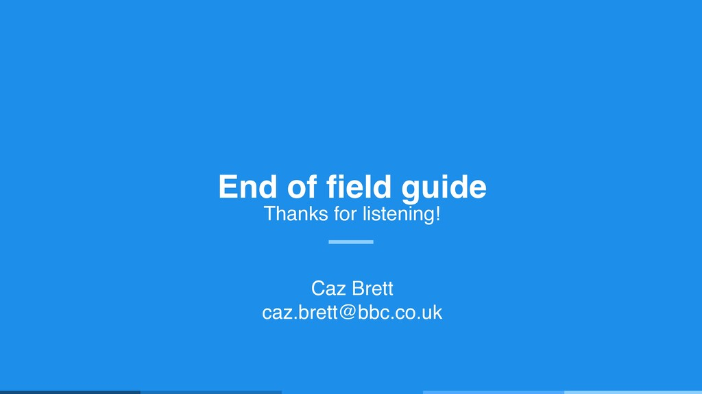 End of field guide Thanks for listening! Caz Br...