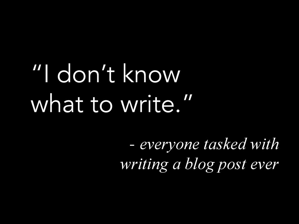 """I don't know what to write."" - everyone tasked..."