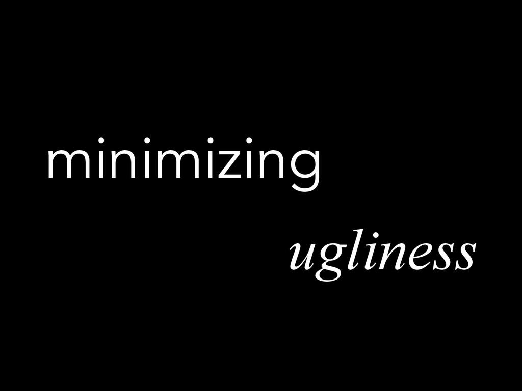 minimizing ugliness