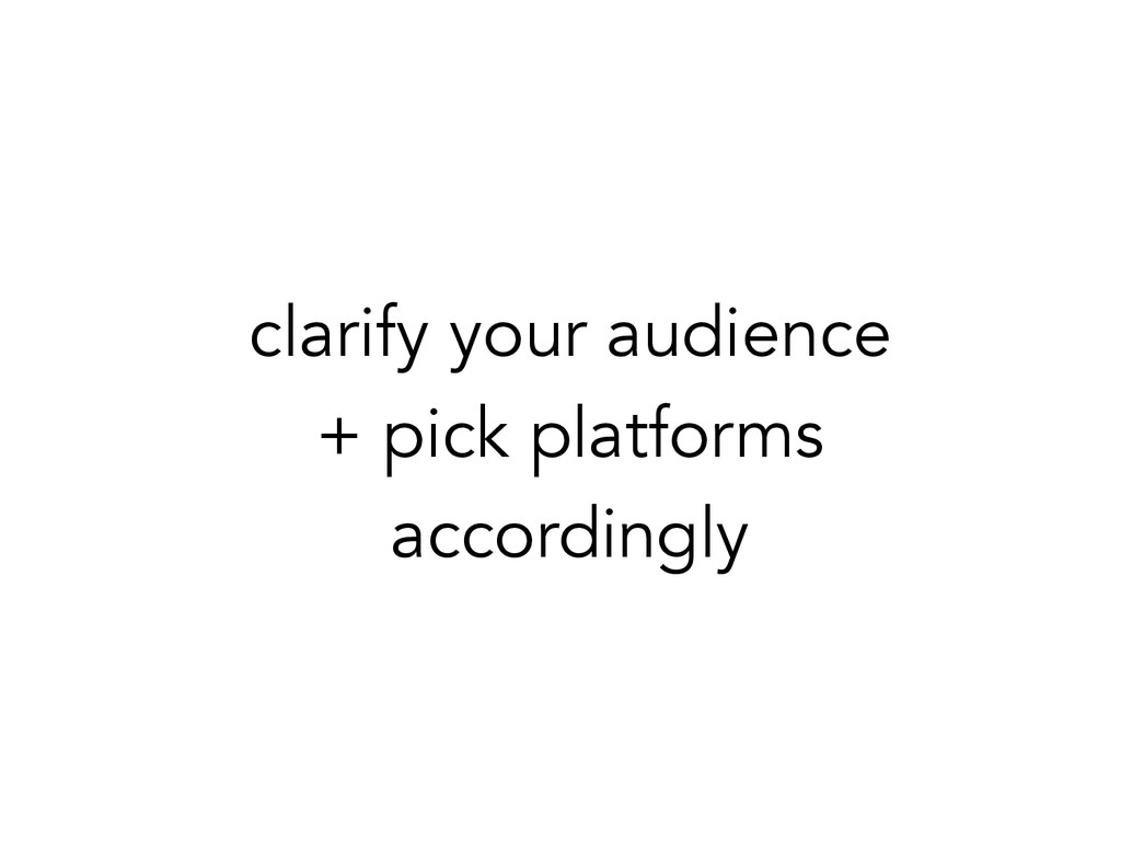 clarify your audience + pick platforms accordin...