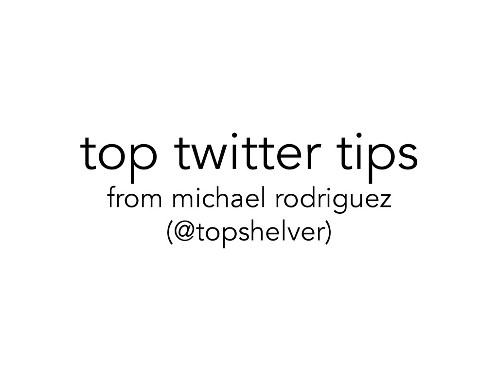 top twitter tips from michael rodriguez (@topsh...