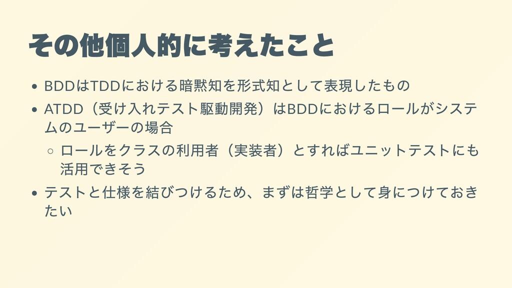 その他個人的に考えたこと BDD はTDD における暗黙知を形式知として表現したもの ATDD...