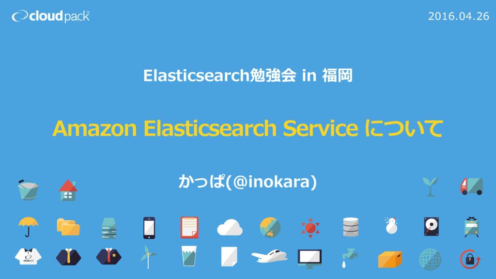 Amazon Elasticsearch Service について 2016.04.26 El...