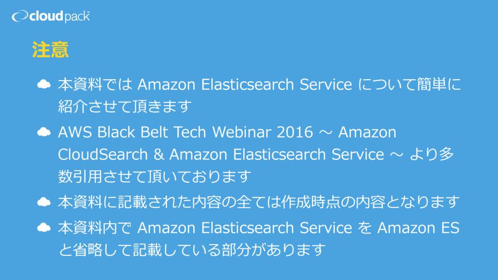 注意 ☁ 本資料では Amazon Elasticsearch Service について簡単に...