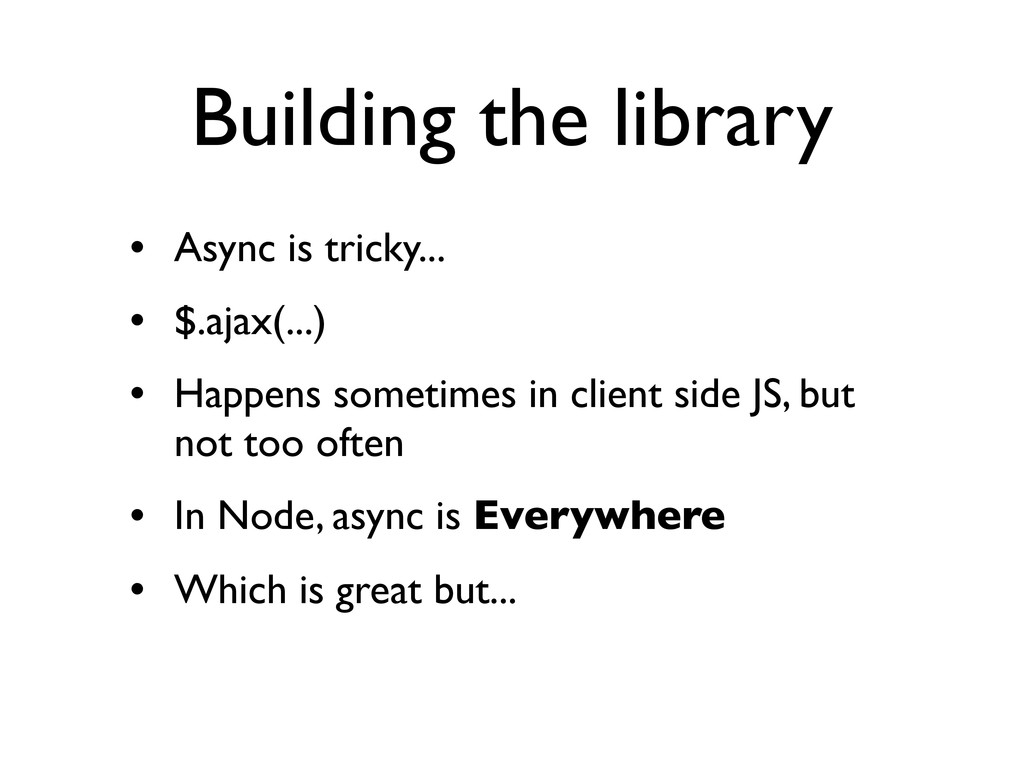 Building the library • Async is tricky... • $.a...