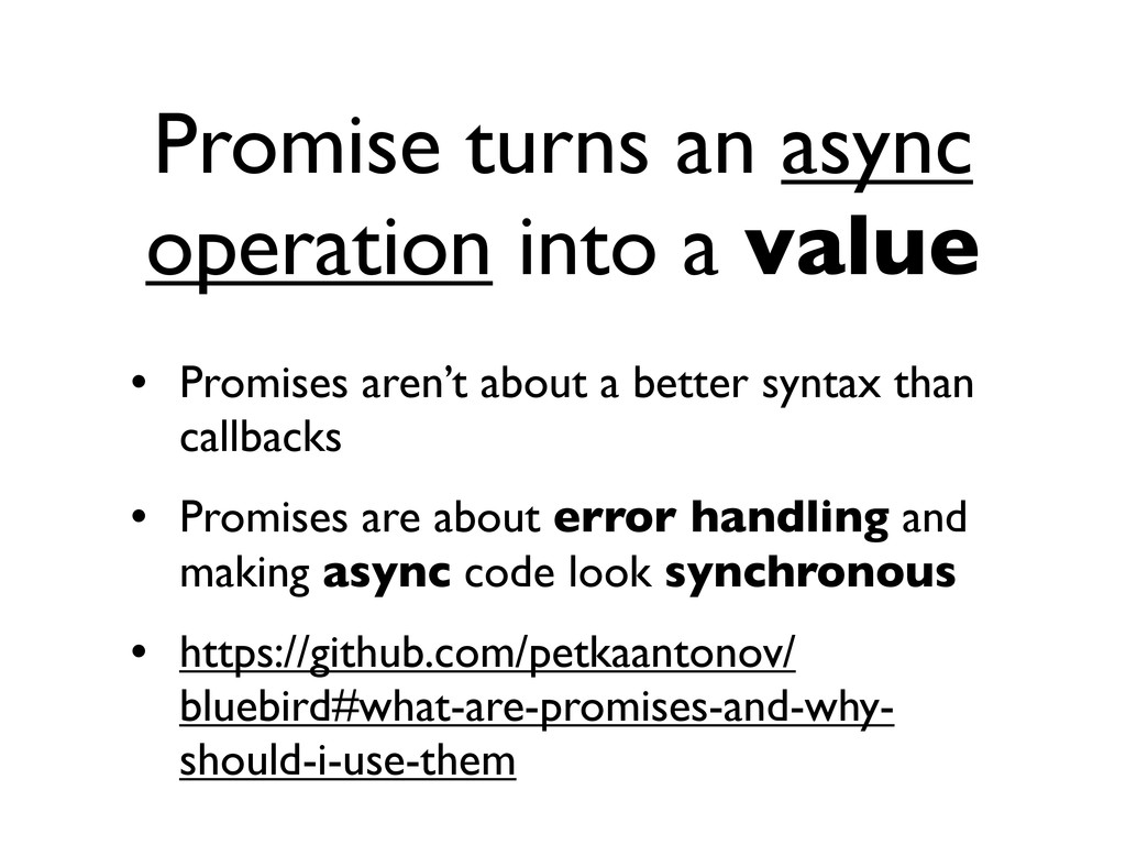 Promise turns an async operation into a value •...