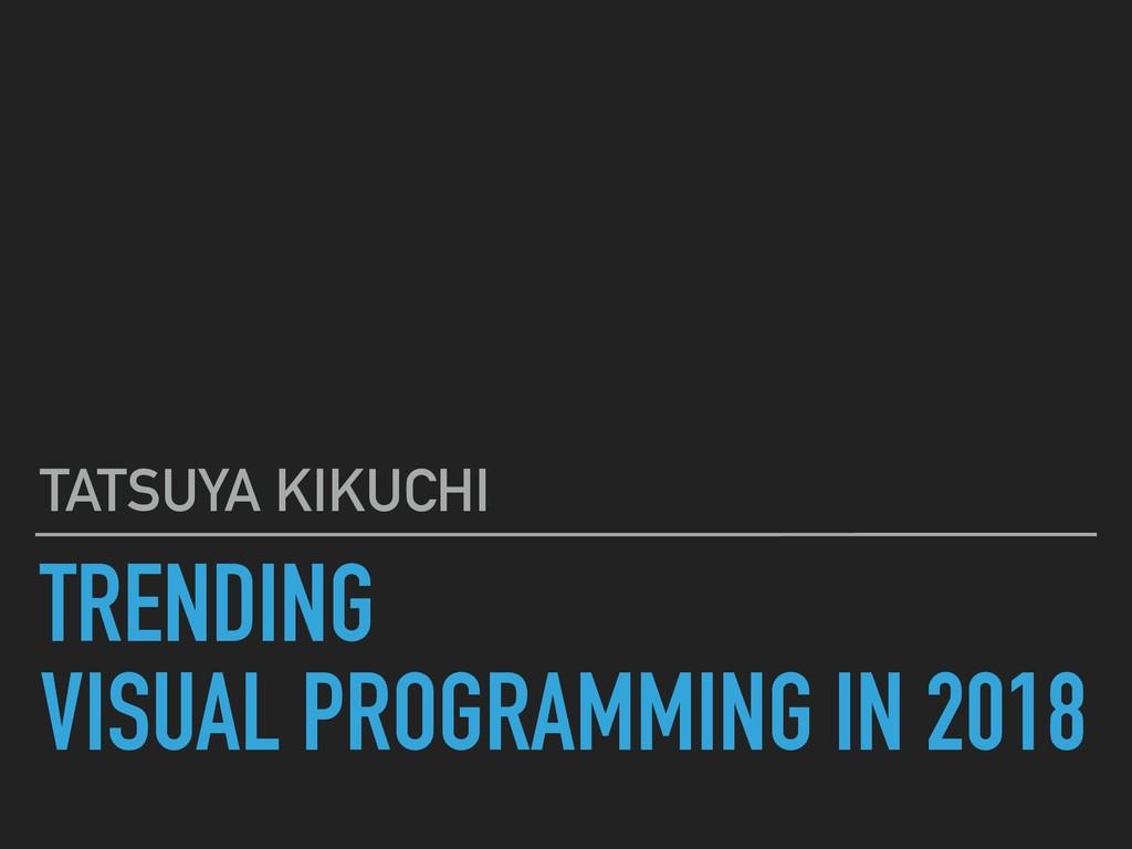 TRENDING VISUAL PROGRAMMING IN 2018 TATSUYA KIK...