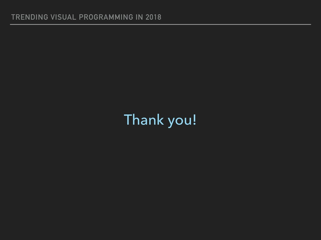 TRENDING VISUAL PROGRAMMING IN 2018 Thank you!