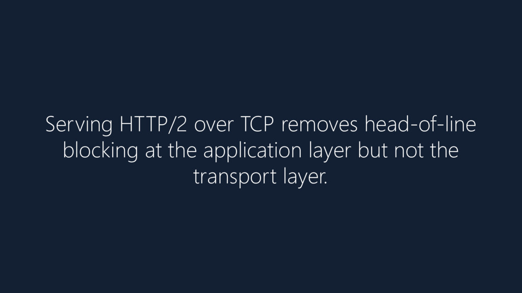 Serving HTTP/2 over TCP removes head-of-line bl...