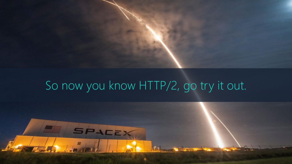 So now you know HTTP/2, go try it out.