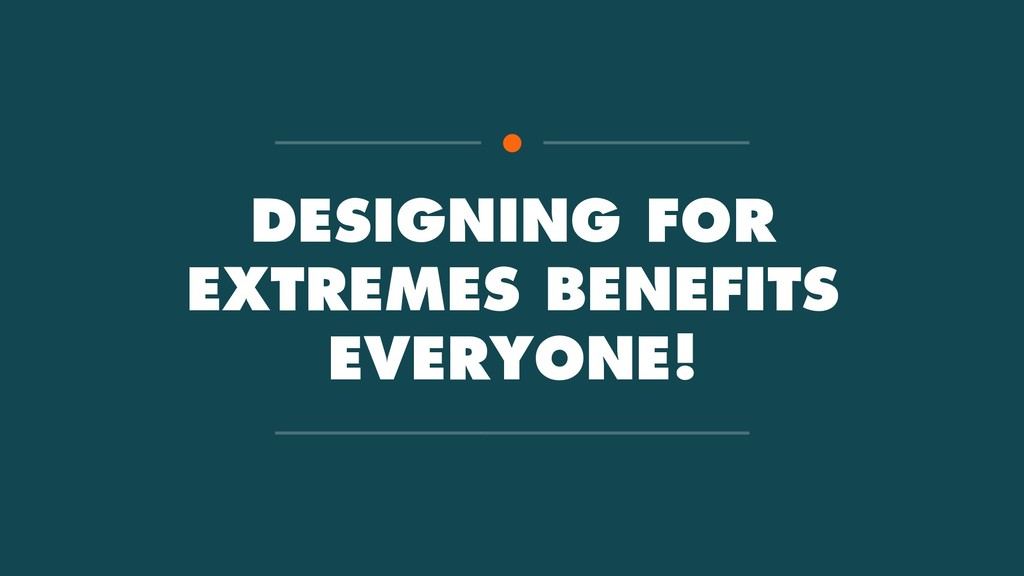 DESIGNING FOR EXTREMES BENEFITS EVERYONE!