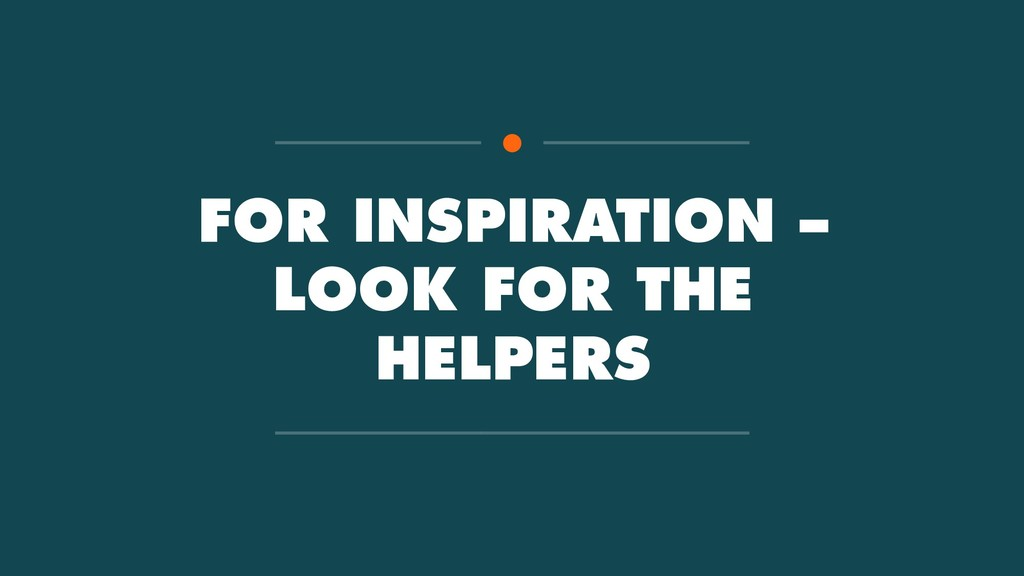 FOR INSPIRATION – LOOK FOR THE HELPERS